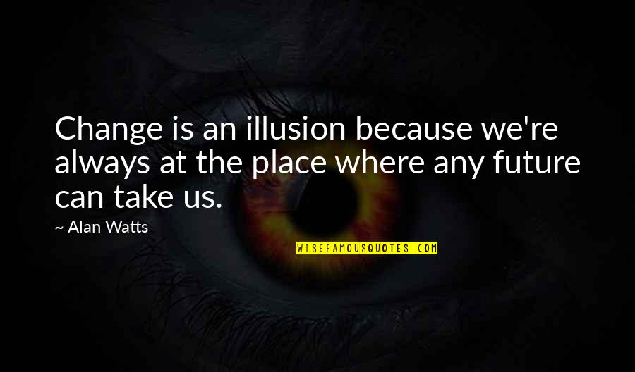 Wise Deep Short Quotes By Alan Watts: Change is an illusion because we're always at