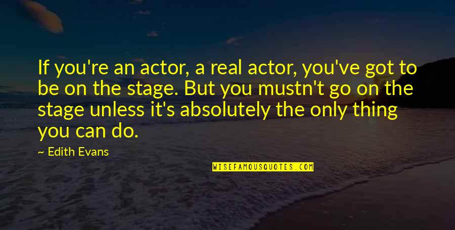 Wise Deep Short Quotes By Edith Evans: If you're an actor, a real actor, you've