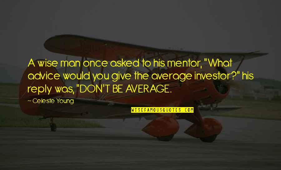 Wise Investor Quotes By Celeste Young: A wise man once asked to his mentor,