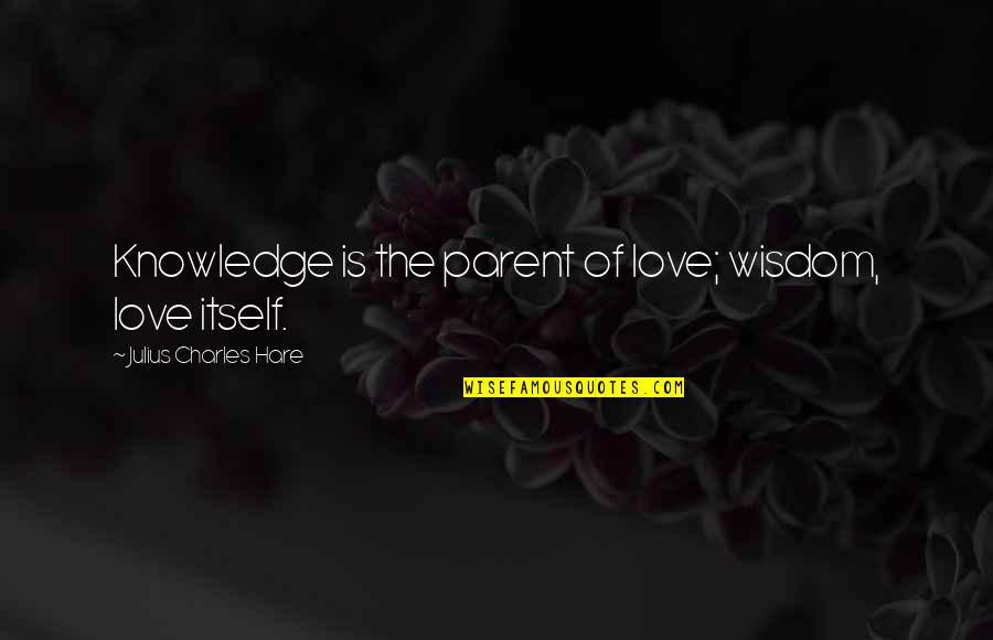 Wise Investor Quotes By Julius Charles Hare: Knowledge is the parent of love; wisdom, love
