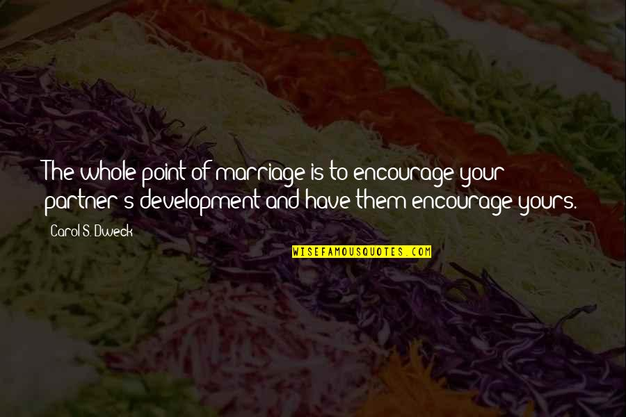 Wise Marriage Quotes By Carol S. Dweck: The whole point of marriage is to encourage