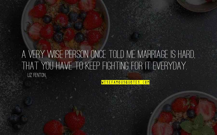 Wise Marriage Quotes By Liz Fenton: A very wise person once told me marriage