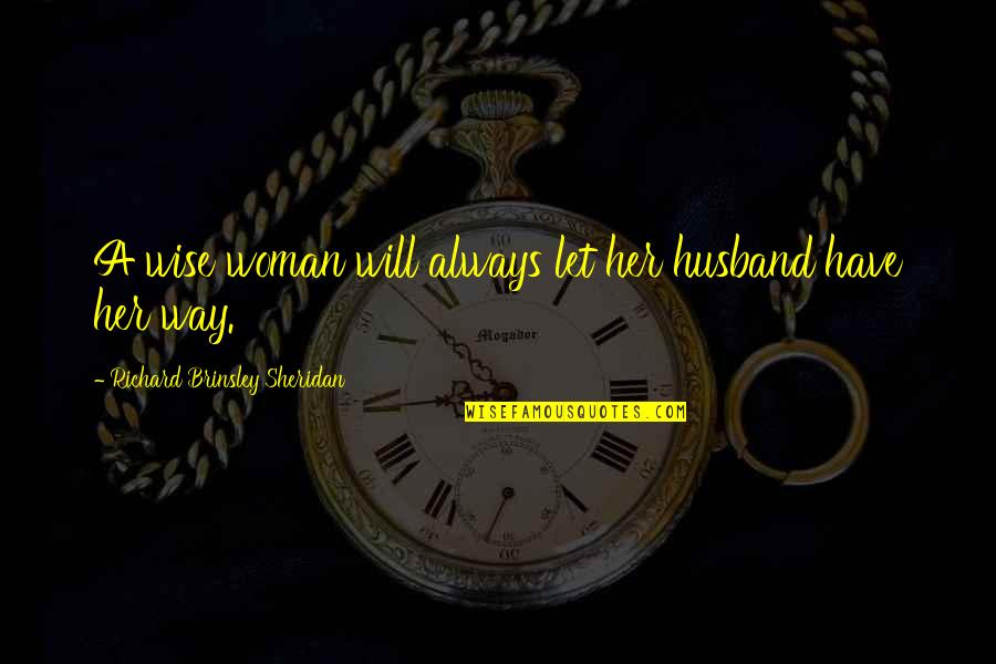 Wise Marriage Quotes By Richard Brinsley Sheridan: A wise woman will always let her husband