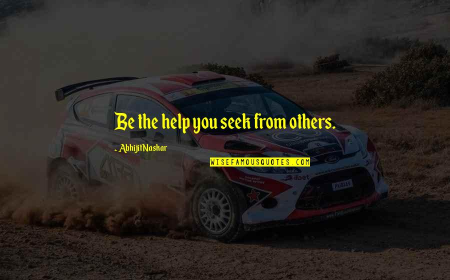 Wise Quotes Nd Quotes By Abhijit Naskar: Be the help you seek from others.