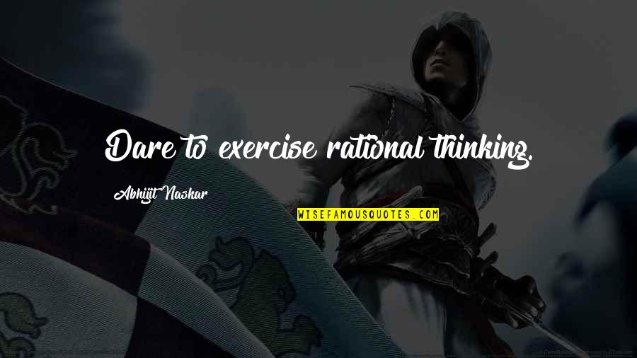 Wise Quotes Nd Quotes By Abhijit Naskar: Dare to exercise rational thinking.