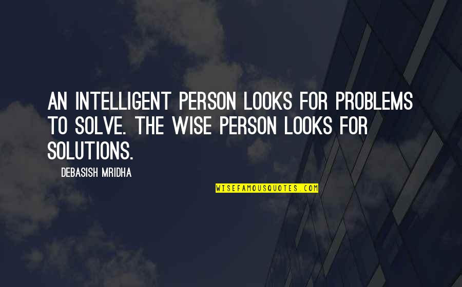 Wise Quotes Nd Quotes By Debasish Mridha: An intelligent person looks for problems to solve.