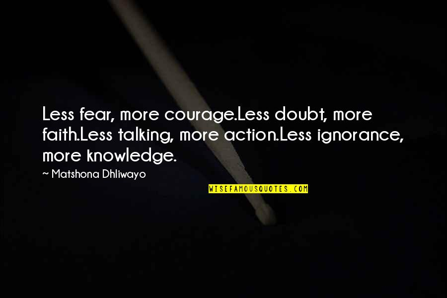 Wise Quotes Nd Quotes By Matshona Dhliwayo: Less fear, more courage.Less doubt, more faith.Less talking,