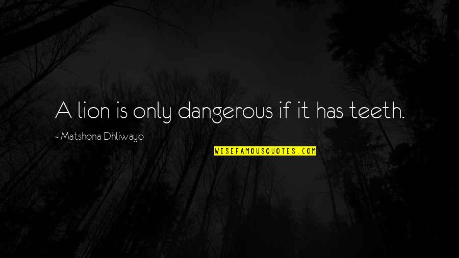 Wise Quotes Nd Quotes By Matshona Dhliwayo: A lion is only dangerous if it has