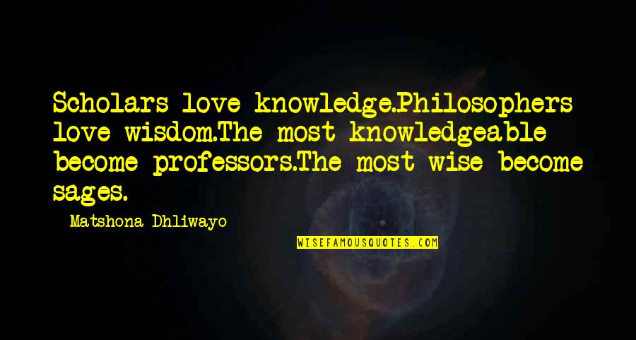 Wise Quotes Nd Quotes By Matshona Dhliwayo: Scholars love knowledge.Philosophers love wisdom.The most knowledgeable become