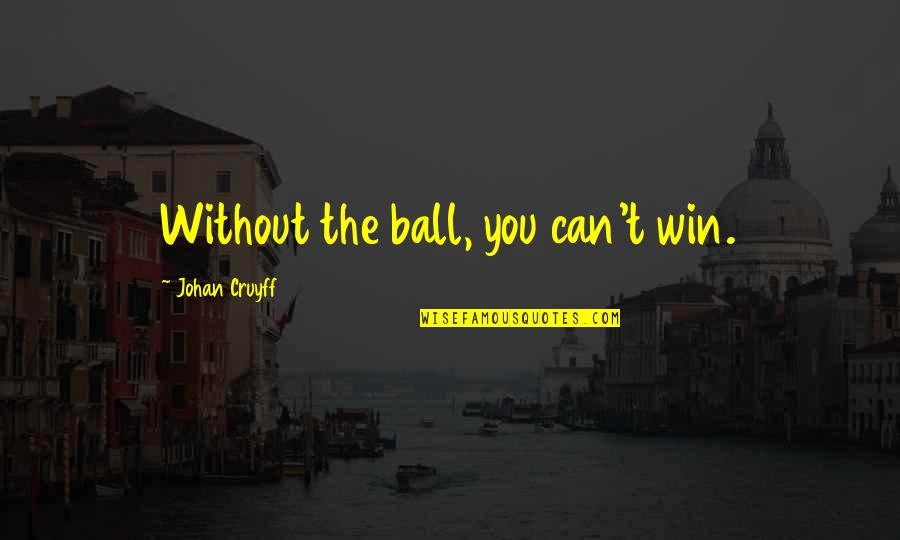 Wise Singapore Quotes By Johan Cruyff: Without the ball, you can't win.