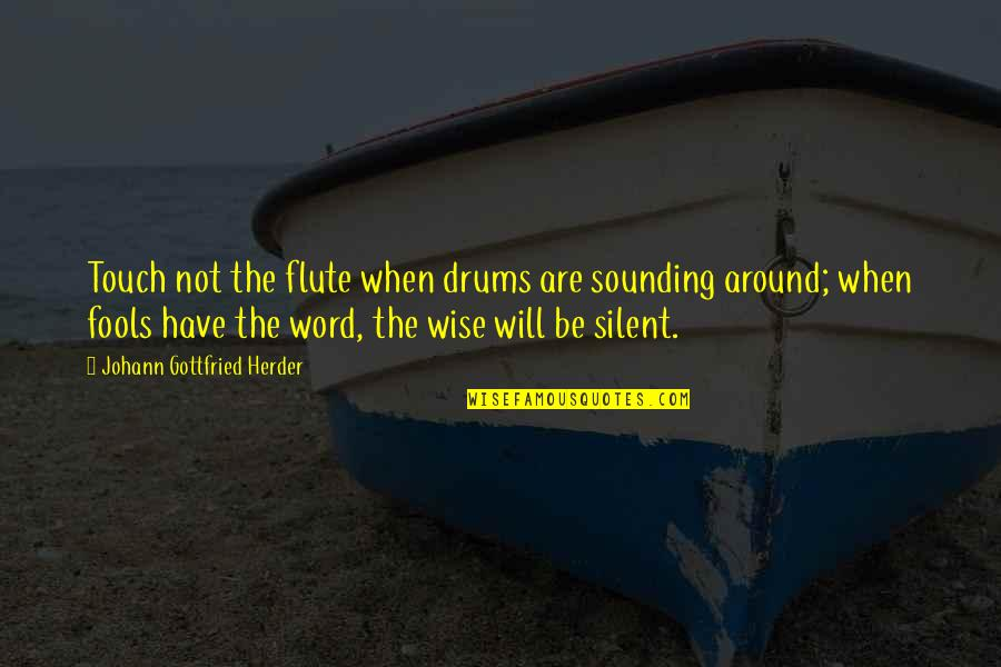Wise Sounding Quotes By Johann Gottfried Herder: Touch not the flute when drums are sounding