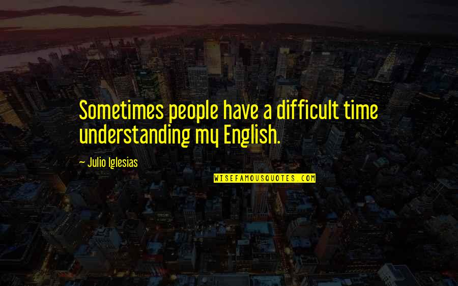 Wiseguy Quotes By Julio Iglesias: Sometimes people have a difficult time understanding my