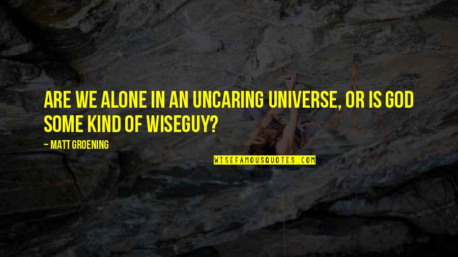 Wiseguy Quotes By Matt Groening: Are we alone in an uncaring universe, or