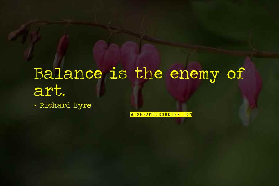 Wiseguy Quotes By Richard Eyre: Balance is the enemy of art.