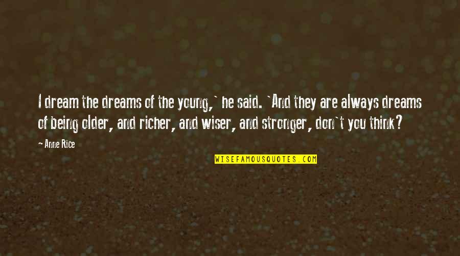 Wiser And Older Quotes By Anne Rice: I dream the dreams of the young,' he