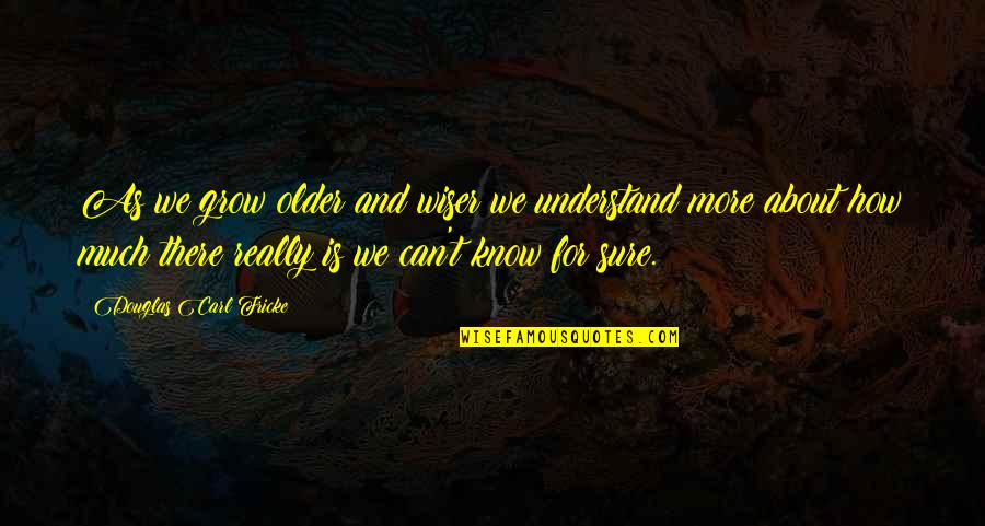 Wiser And Older Quotes By Douglas Carl Fricke: As we grow older and wiser we understand