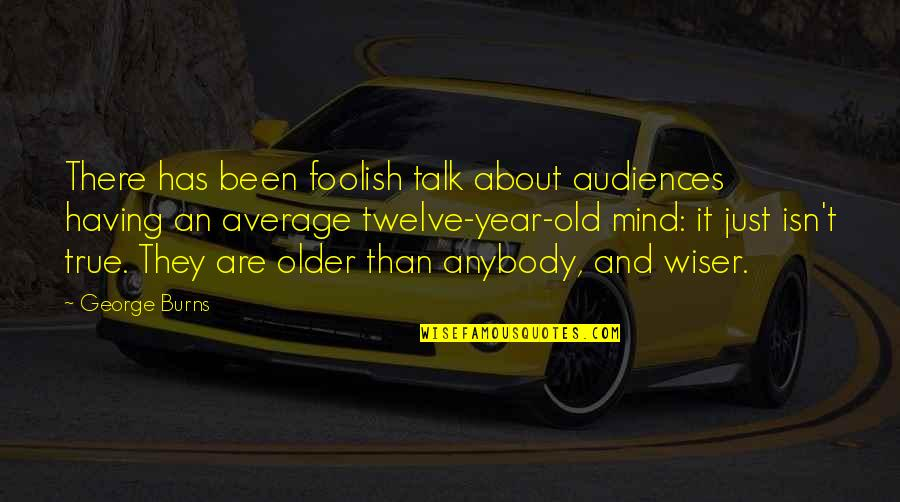 Wiser And Older Quotes By George Burns: There has been foolish talk about audiences having