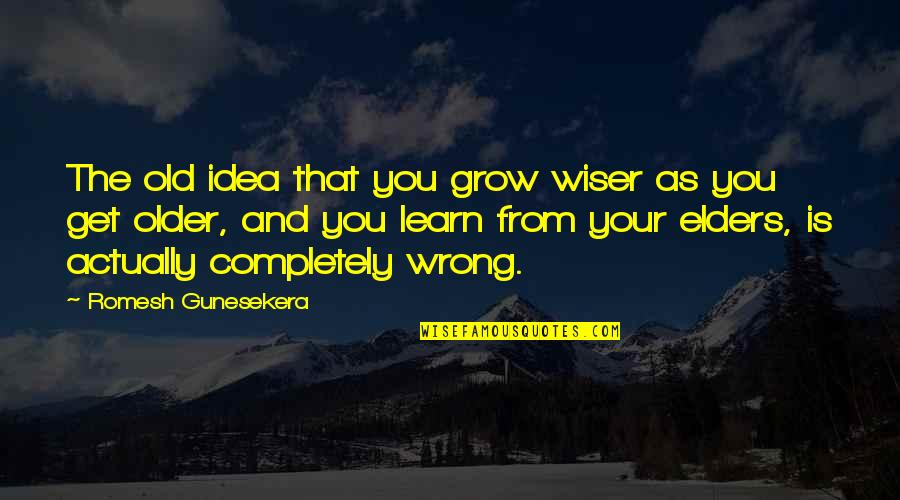 Wiser And Older Quotes By Romesh Gunesekera: The old idea that you grow wiser as