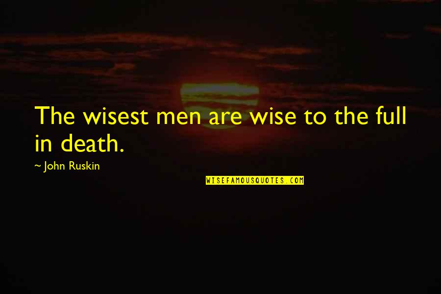 Wisest Death Quotes By John Ruskin: The wisest men are wise to the full