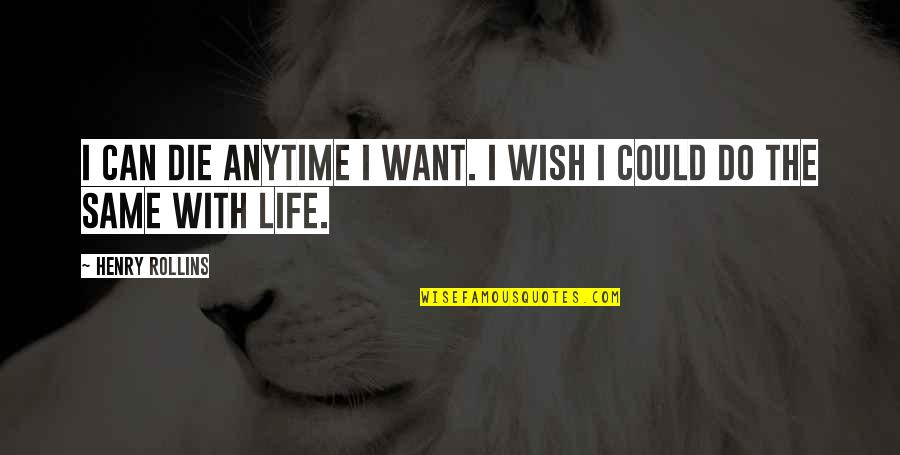 Wish I Could Die Quotes By Henry Rollins: I can die anytime I want. I wish