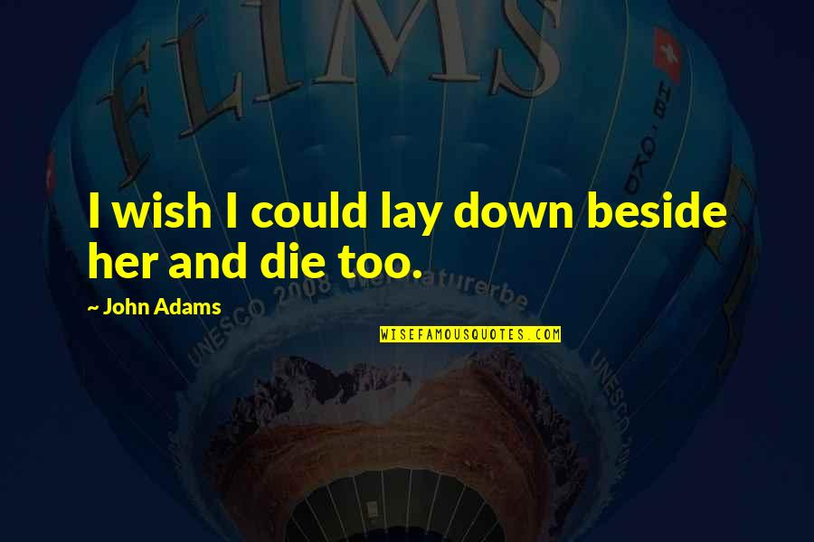 Wish I Could Die Quotes By John Adams: I wish I could lay down beside her