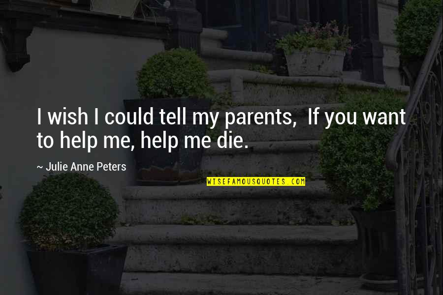 Wish I Could Die Quotes By Julie Anne Peters: I wish I could tell my parents, If
