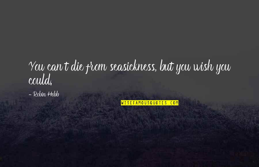 Wish I Could Die Quotes By Robin Hobb: You can't die from seasickness, but you wish