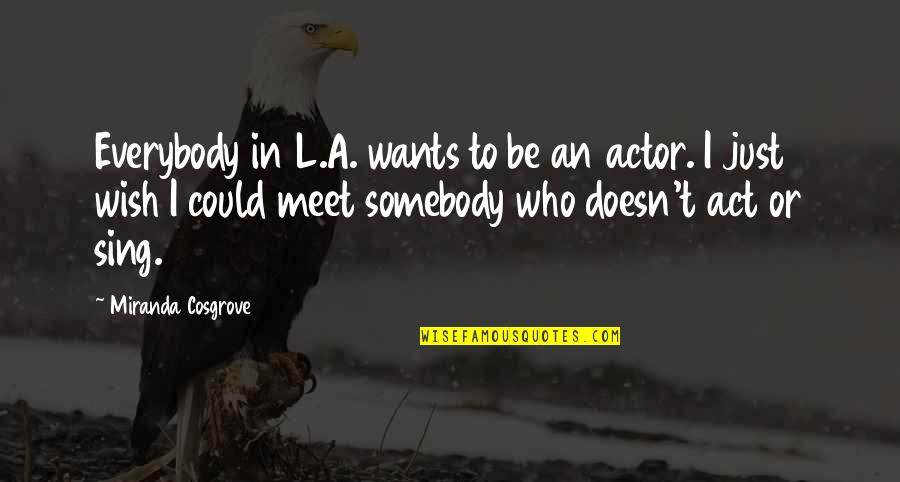 Wish I Could Sing Quotes By Miranda Cosgrove: Everybody in L.A. wants to be an actor.