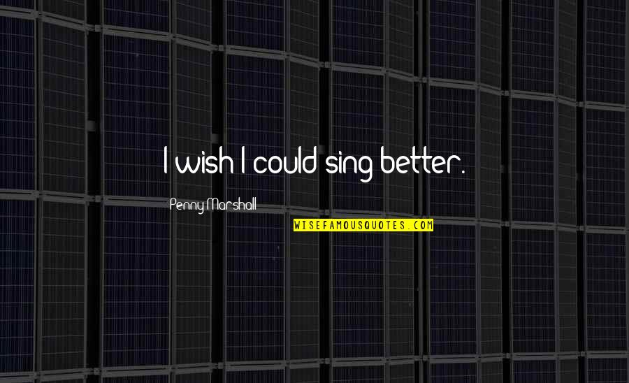 Wish I Could Sing Quotes By Penny Marshall: I wish I could sing better.