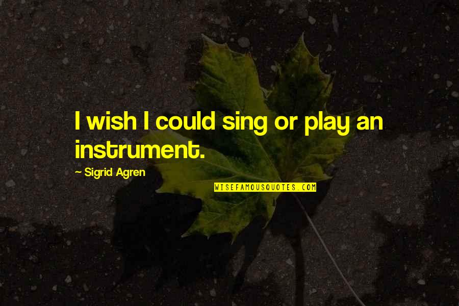 Wish I Could Sing Quotes By Sigrid Agren: I wish I could sing or play an