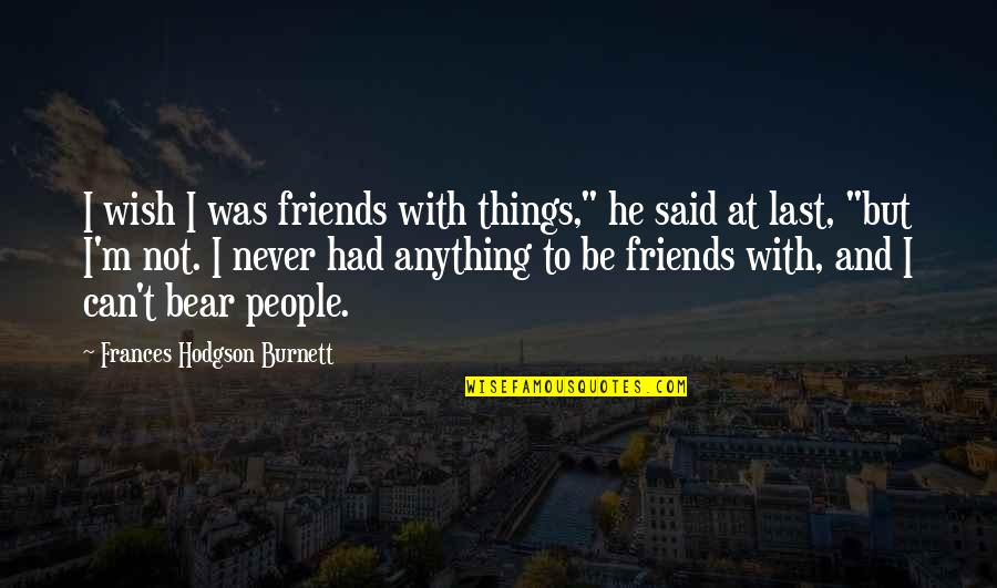 """Wish I Had Friends Quotes By Frances Hodgson Burnett: I wish I was friends with things,"""" he"""