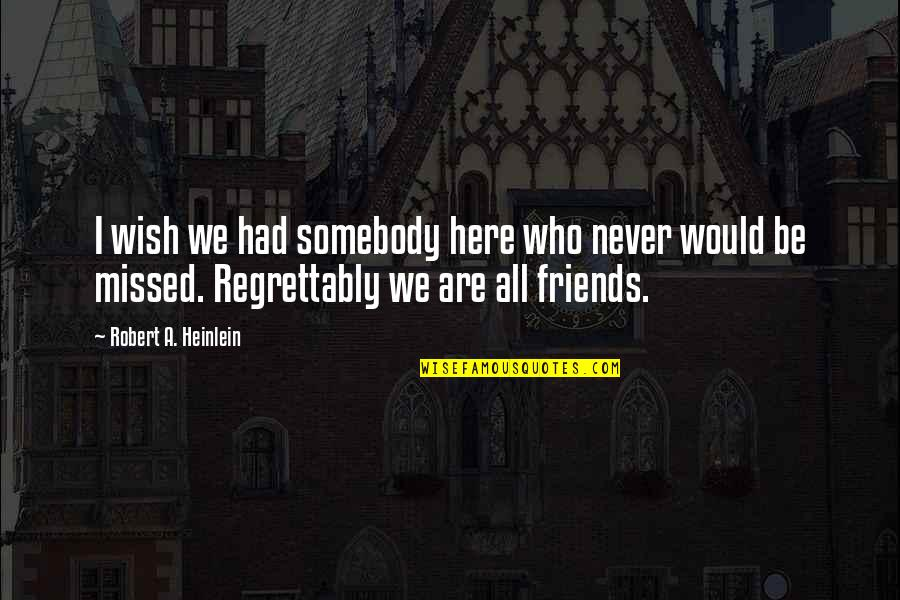 Wish I Had Friends Quotes By Robert A. Heinlein: I wish we had somebody here who never