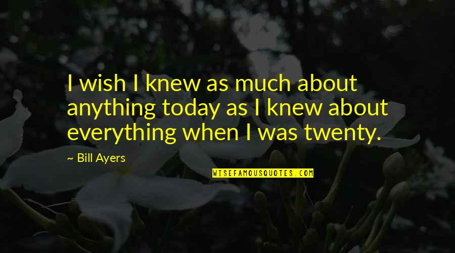 Wish I Knew Quotes By Bill Ayers: I wish I knew as much about anything