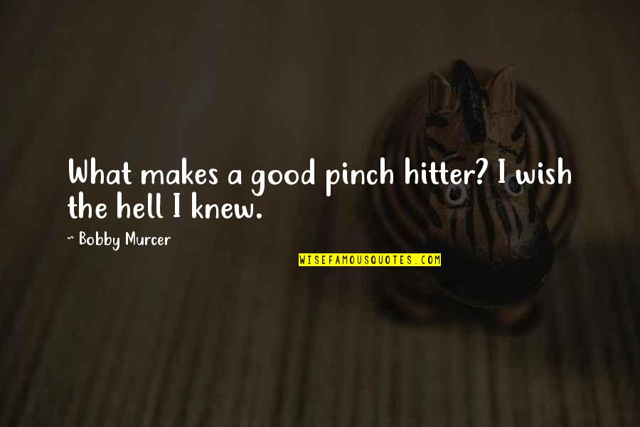 Wish I Knew Quotes By Bobby Murcer: What makes a good pinch hitter? I wish