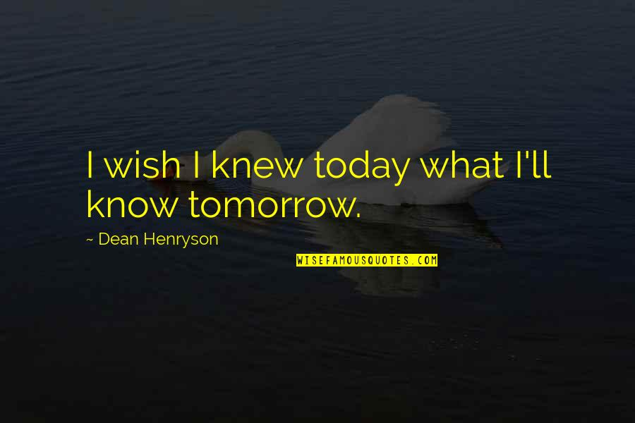 Wish I Knew Quotes By Dean Henryson: I wish I knew today what I'll know