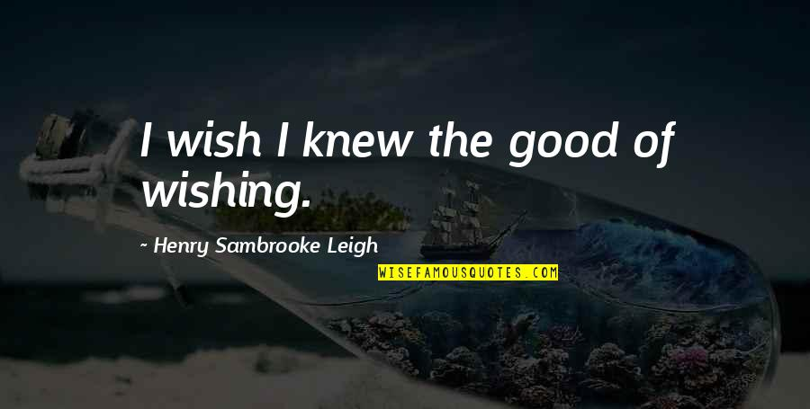 Wish I Knew Quotes By Henry Sambrooke Leigh: I wish I knew the good of wishing.