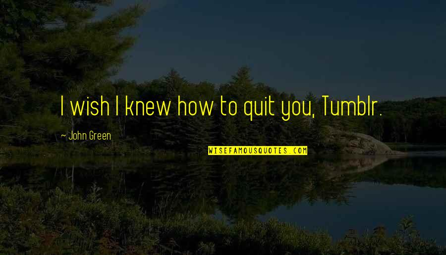 Wish I Knew Quotes By John Green: I wish I knew how to quit you,