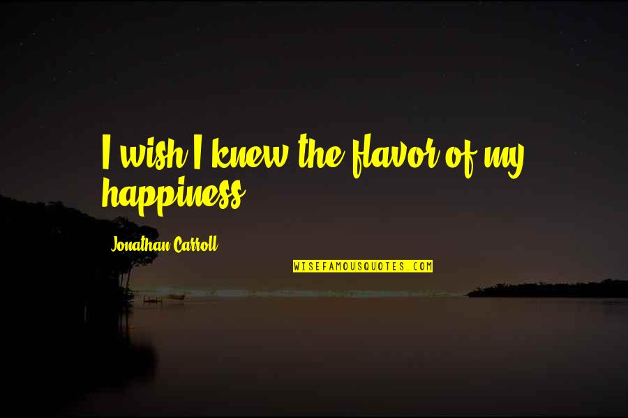 Wish I Knew Quotes By Jonathan Carroll: I wish I knew the flavor of my