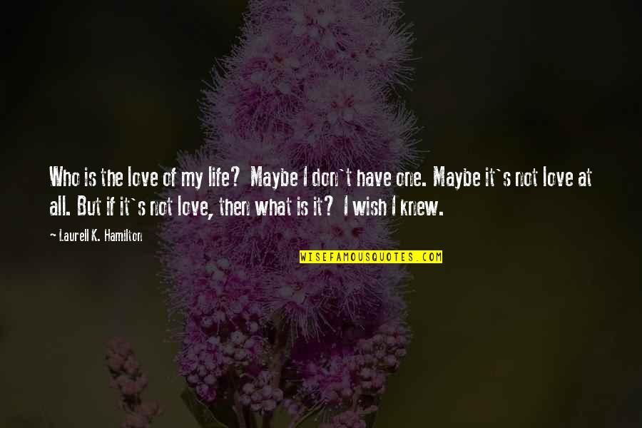 Wish I Knew Quotes By Laurell K. Hamilton: Who is the love of my life? Maybe