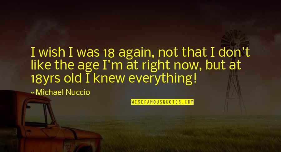Wish I Knew Quotes By Michael Nuccio: I wish I was 18 again, not that