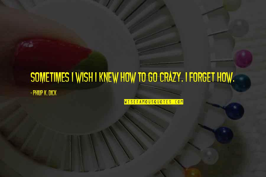 Wish I Knew Quotes By Philip K. Dick: Sometimes I wish I knew how to go
