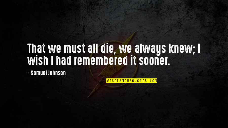 Wish I Knew Quotes By Samuel Johnson: That we must all die, we always knew;