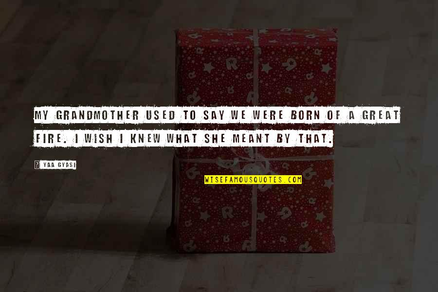 Wish I Knew Quotes By Yaa Gyasi: My grandmother used to say we were born