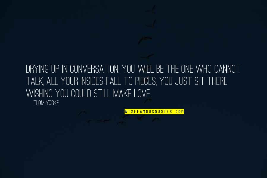 Wish We Could Talk Quotes By Thom Yorke: Drying up in conversation, You will be the