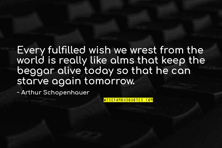 Wish You Were Alive Quotes By Arthur Schopenhauer: Every fulfilled wish we wrest from the world