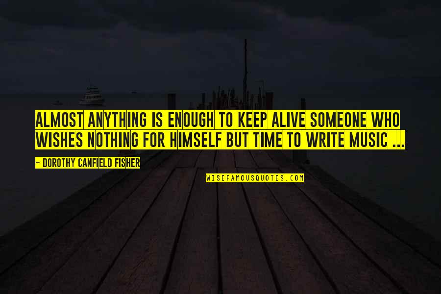 Wish You Were Alive Quotes By Dorothy Canfield Fisher: Almost anything is enough to keep alive someone