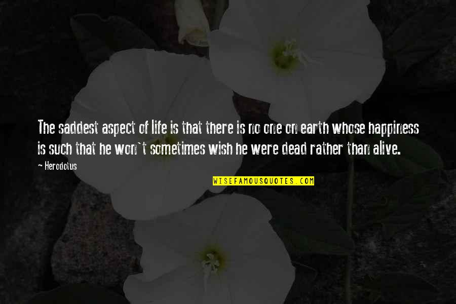 Wish You Were Alive Quotes By Herodotus: The saddest aspect of life is that there
