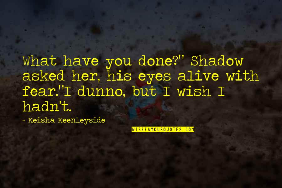 """Wish You Were Alive Quotes By Keisha Keenleyside: What have you done?"""" Shadow asked her, his"""