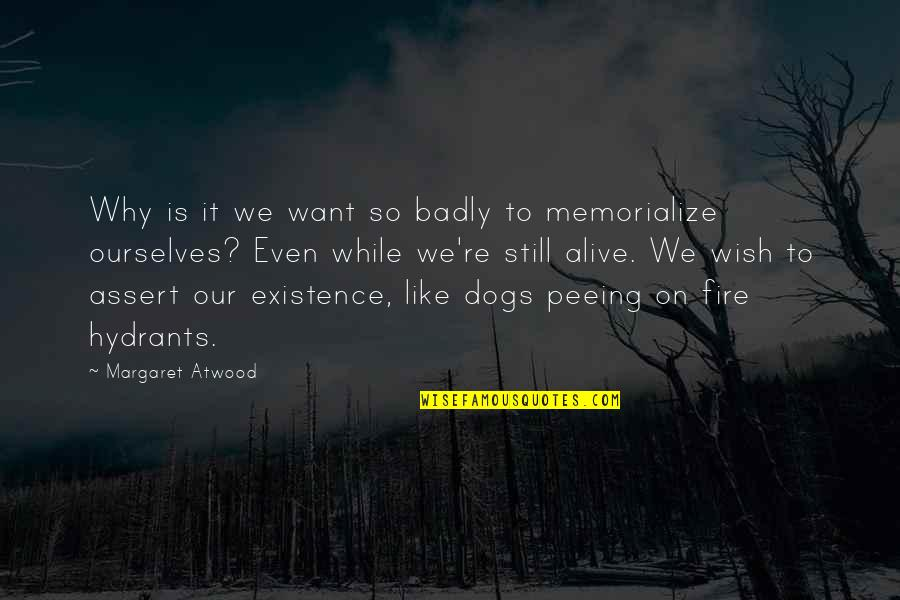 Wish You Were Alive Quotes By Margaret Atwood: Why is it we want so badly to