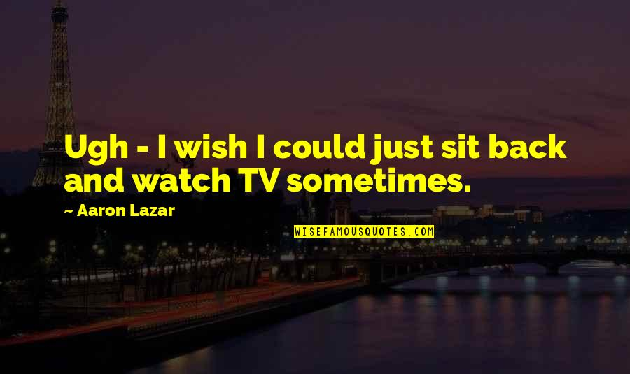 Wish You Were Back Quotes By Aaron Lazar: Ugh - I wish I could just sit